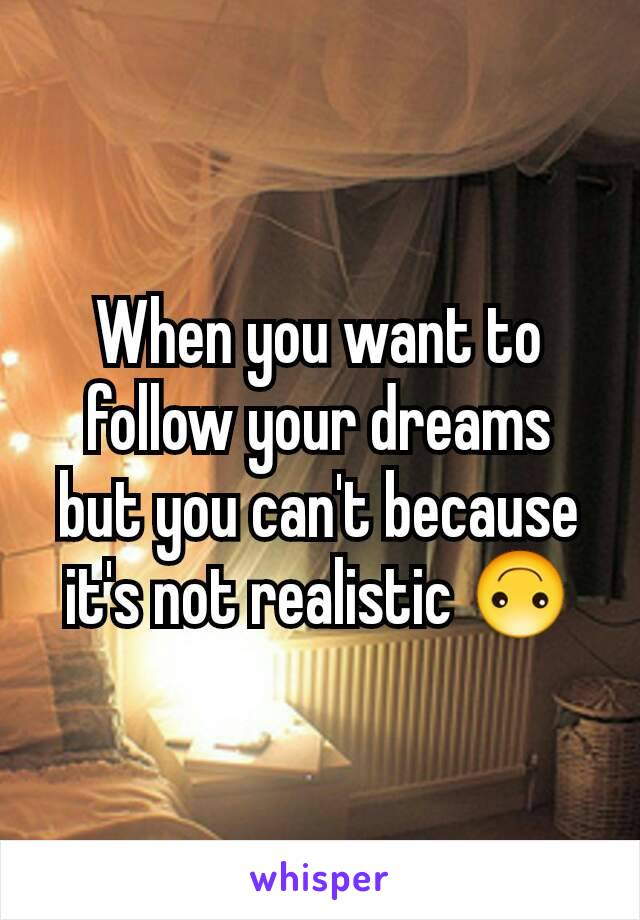 When you want to follow your dreams but you can't because it's not realistic 🙃