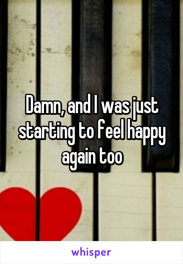 Damn, and I was just starting to feel happy again too