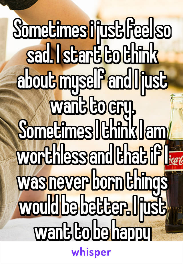 Sometimes i just feel so sad. I start to think about myself and I just want to cry. Sometimes I think I am worthless and that if I was never born things would be better. I just want to be happy