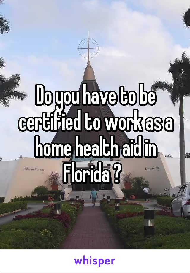 Do you have to be certified to work as a home health aid in Florida ?
