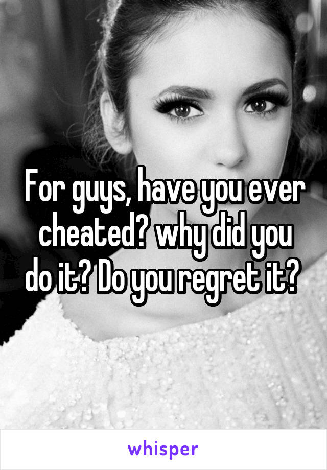 For guys, have you ever cheated? why did you do it? Do you regret it?