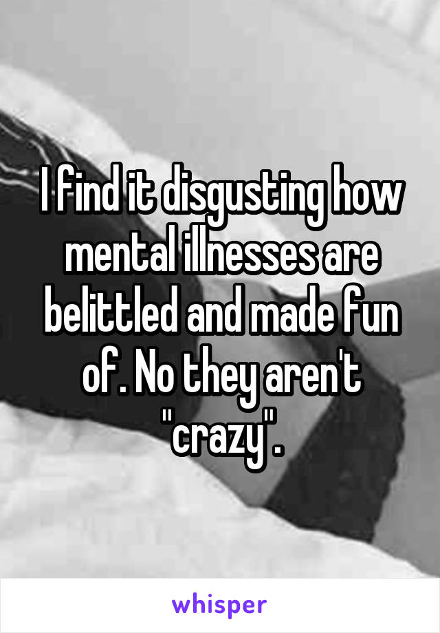 """I find it disgusting how mental illnesses are belittled and made fun of. No they aren't """"crazy""""."""