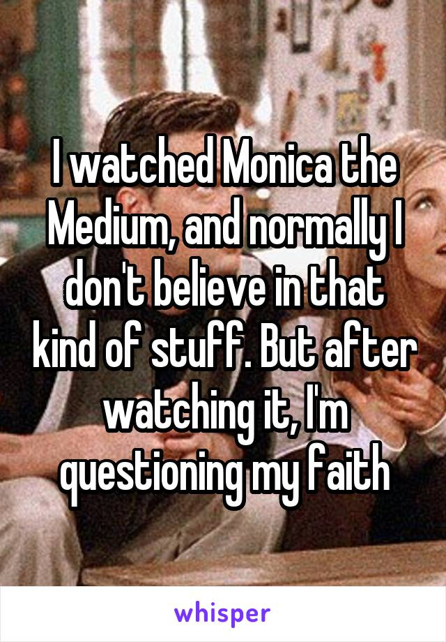 I watched Monica the Medium, and normally I don't believe in that kind of stuff. But after watching it, I'm questioning my faith