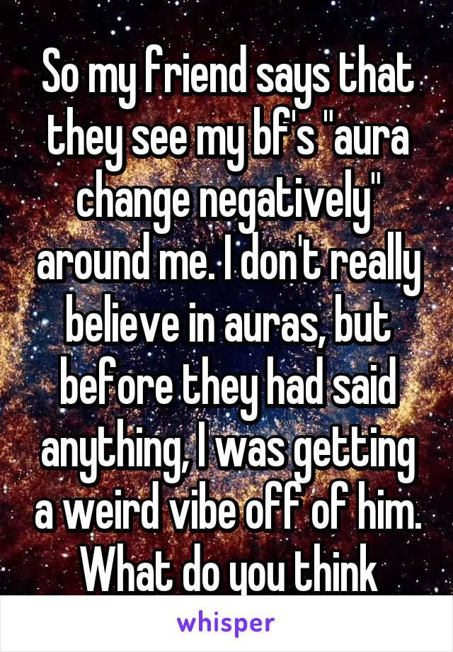 "So my friend says that they see my bf's ""aura change negatively"" around me. I don't really believe in auras, but before they had said anything, I was getting a weird vibe off of him. What do you think"