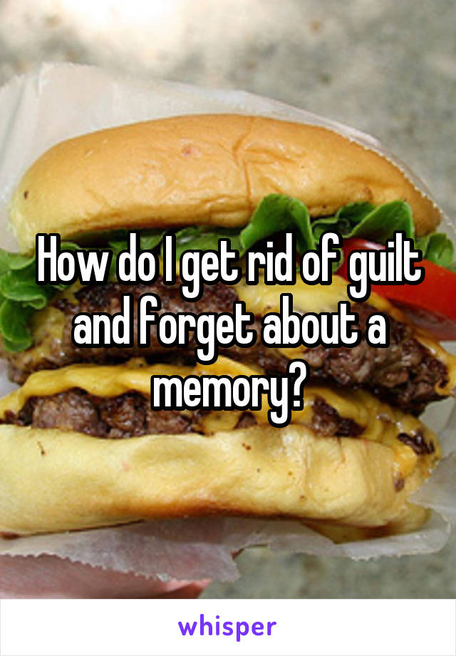 How do I get rid of guilt and forget about a memory?