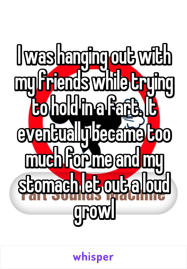 I was hanging out with my friends while trying to hold in a fart. It eventually became too much for me and my stomach let out a loud growl