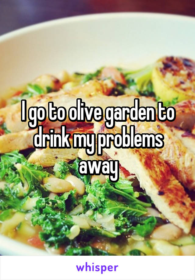 I go to olive garden to drink my problems away
