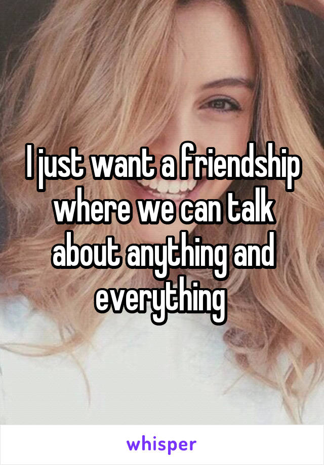 I just want a friendship where we can talk about anything and everything