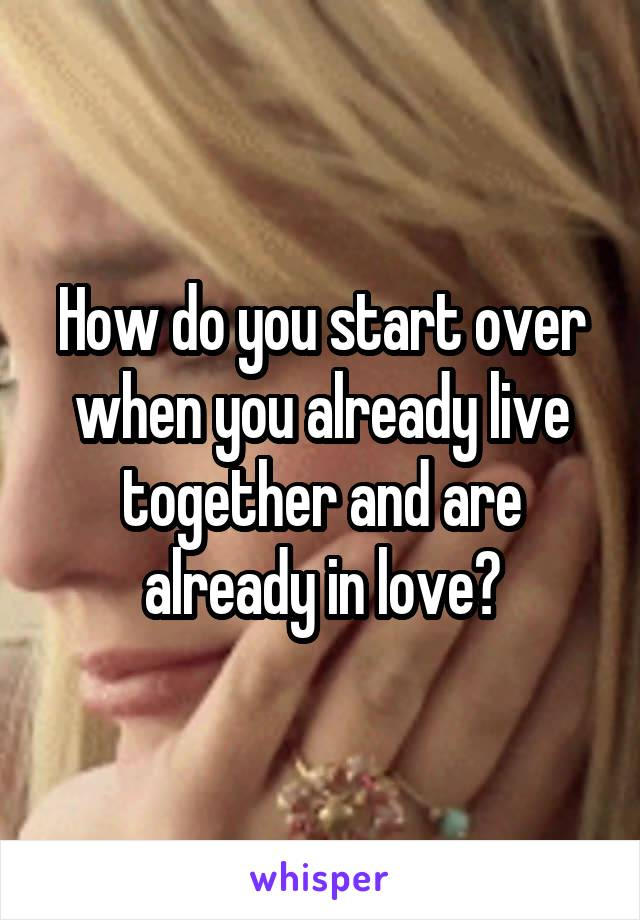 How do you start over when you already live together and are already in love?