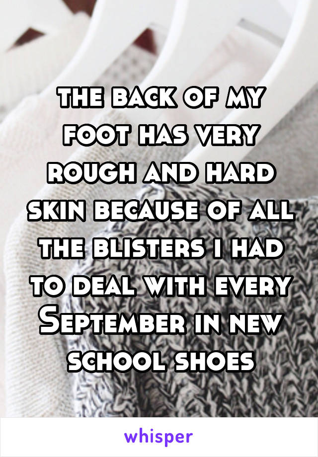 the back of my foot has very rough and hard skin because of all the blisters i had to deal with every September in new school shoes