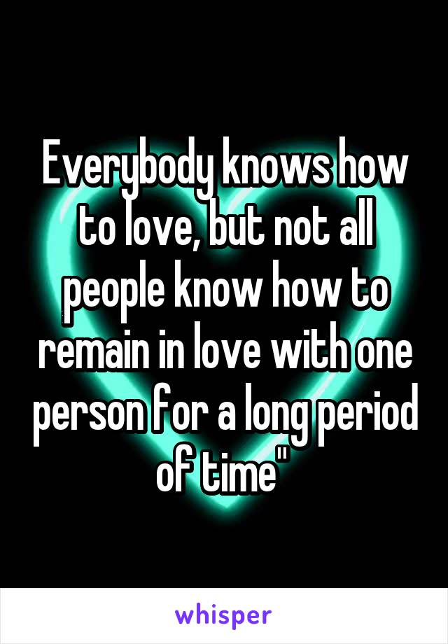"""Everybody knows how to love, but not all people know how to remain in love with one person for a long period of time"""""""