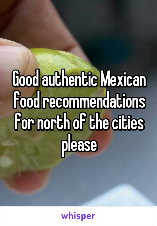 Good authentic Mexican food recommendations for north of the cities please