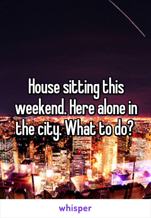 House sitting this weekend. Here alone in the city. What to do?