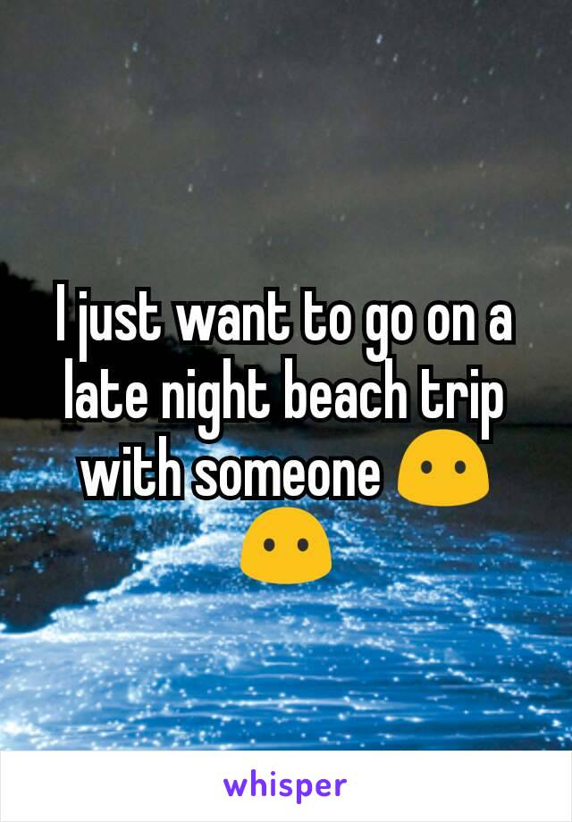 I just want to go on a late night beach trip with someone 😶😶