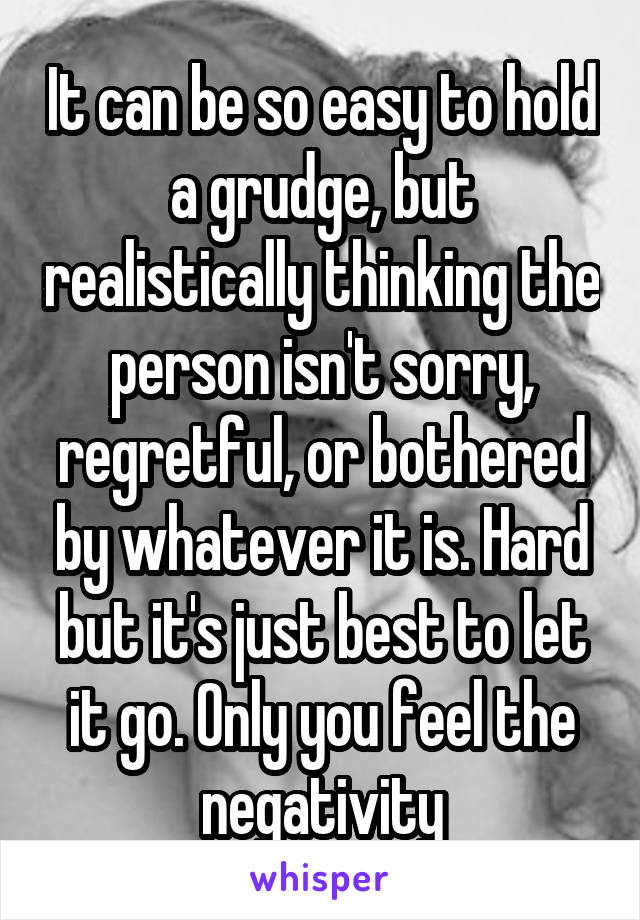 It can be so easy to hold a grudge, but realistically thinking the person isn't sorry, regretful, or bothered by whatever it is. Hard but it's just best to let it go. Only you feel the negativity