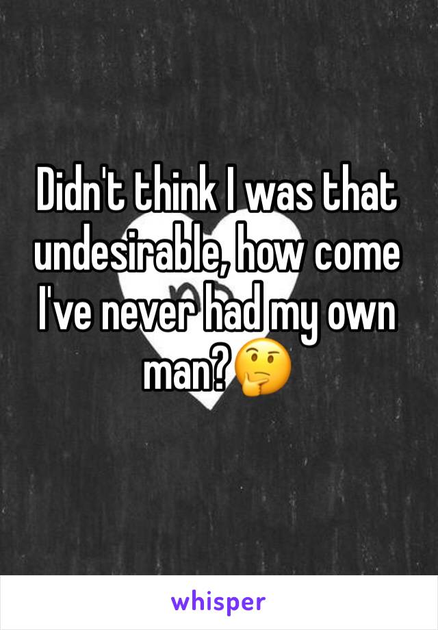Didn't think I was that undesirable, how come I've never had my own man?🤔