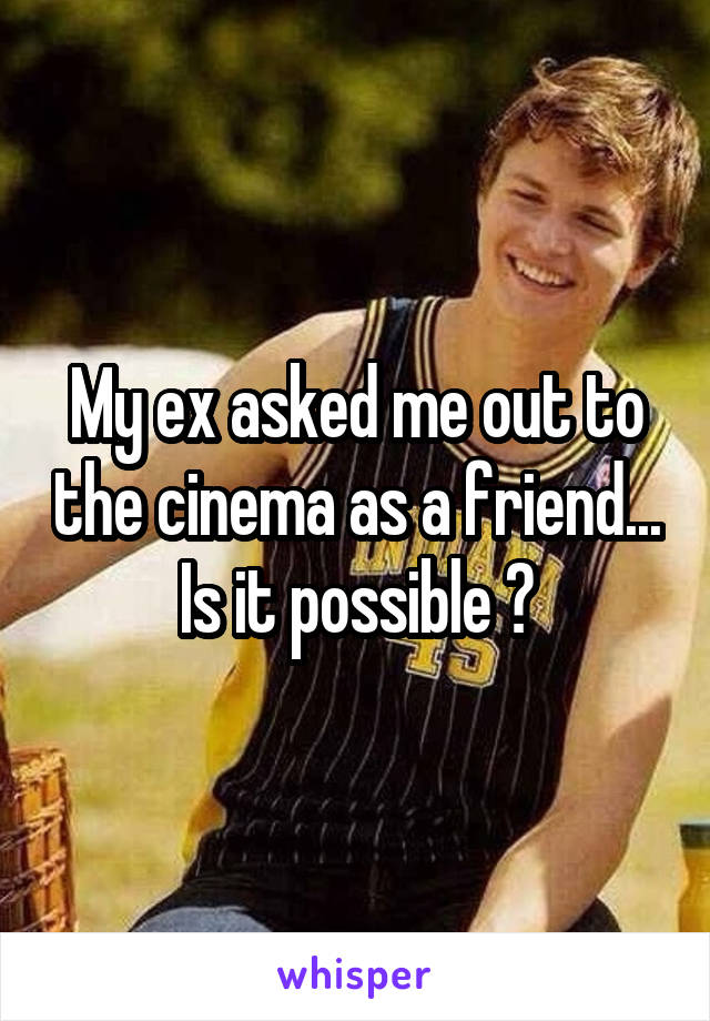 My ex asked me out to the cinema as a friend... Is it possible ?