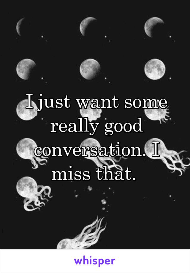 I just want some really good conversation. I miss that.