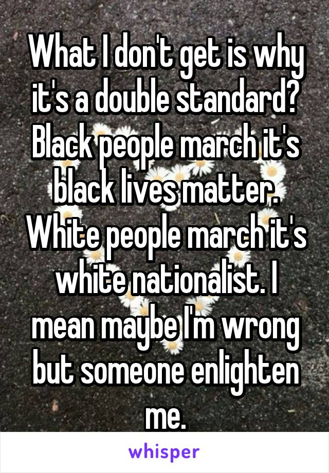 What I don't get is why it's a double standard? Black people march it's black lives matter. White people march it's white nationalist. I mean maybe I'm wrong but someone enlighten me.
