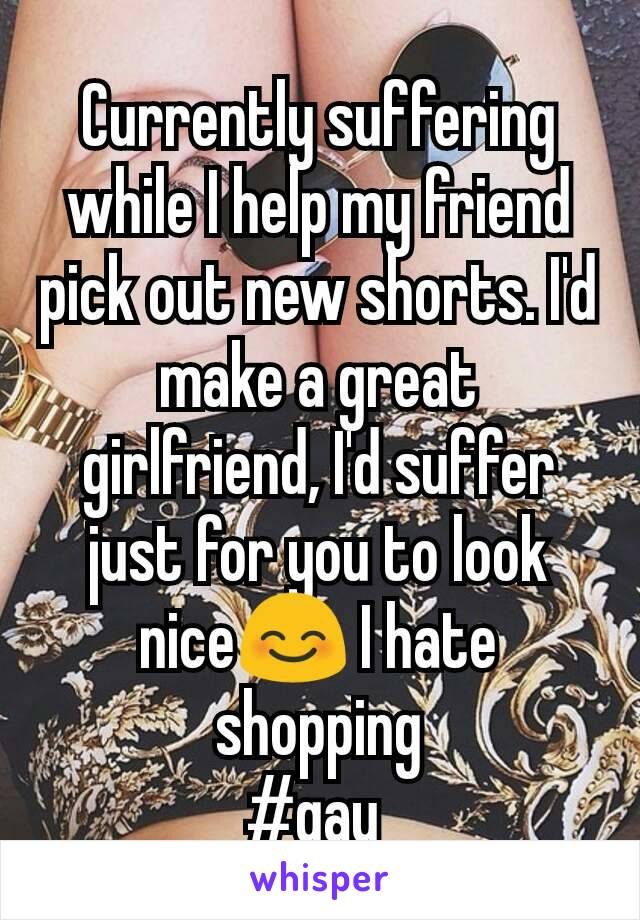 Currently suffering while I help my friend pick out new shorts. I'd make a great girlfriend, I'd suffer just for you to look nice😊 I hate shopping #gay