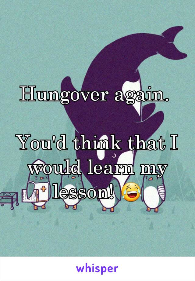 Hungover again.   You'd think that I would learn my lesson! 😂
