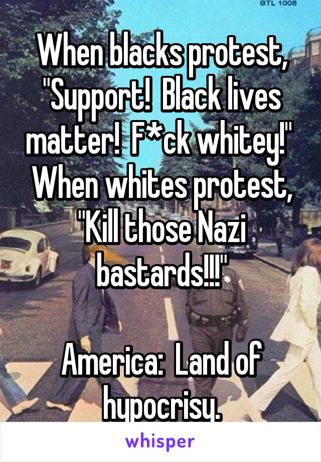 "When blacks protest, ""Support!  Black lives matter!  F*ck whitey!""  When whites protest, ""Kill those Nazi bastards!!!""  America:  Land of hypocrisy."