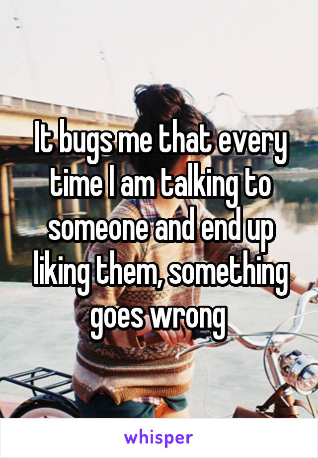 It bugs me that every time I am talking to someone and end up liking them, something goes wrong