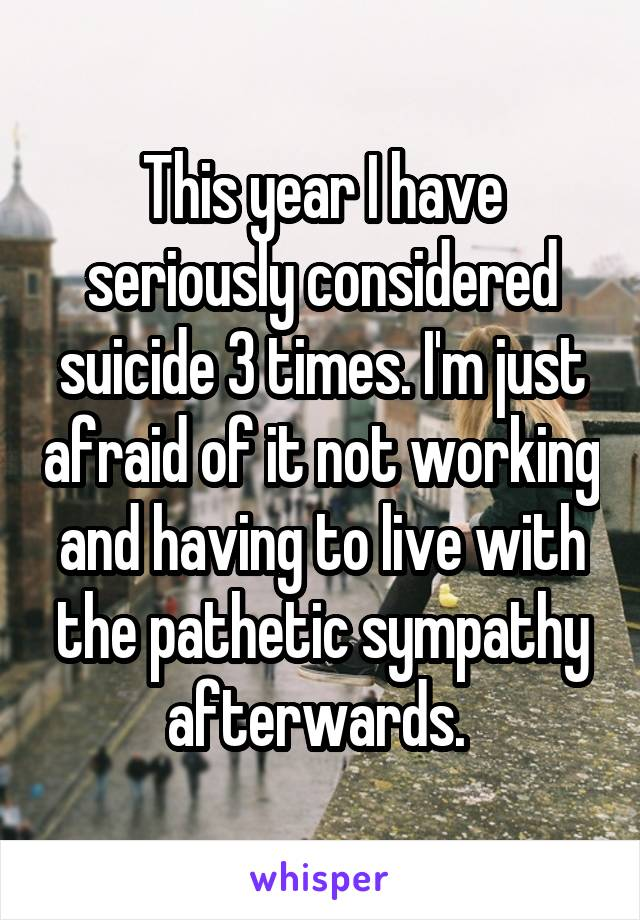 This year I have seriously considered suicide 3 times. I'm just afraid of it not working and having to live with the pathetic sympathy afterwards.
