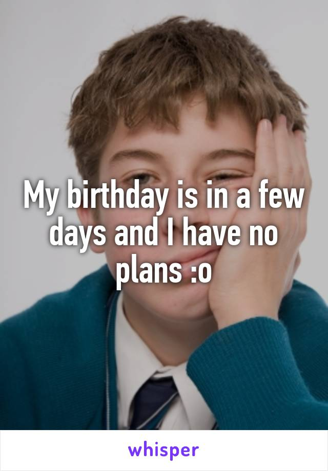 My birthday is in a few days and I have no plans :o