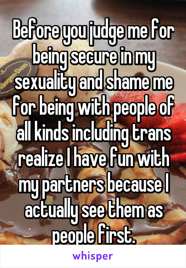 Before you judge me for being secure in my sexuality and shame me for being with people of all kinds including trans realize I have fun with my partners because I actually see them as people first.