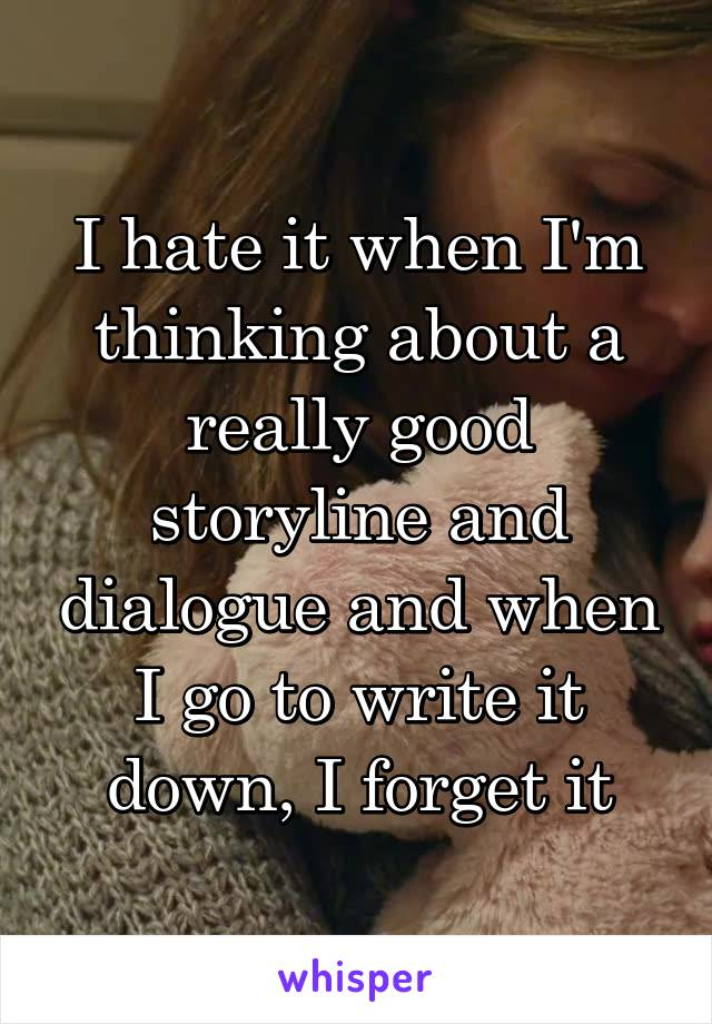 I hate it when I'm thinking about a really good storyline and dialogue and when I go to write it down, I forget it