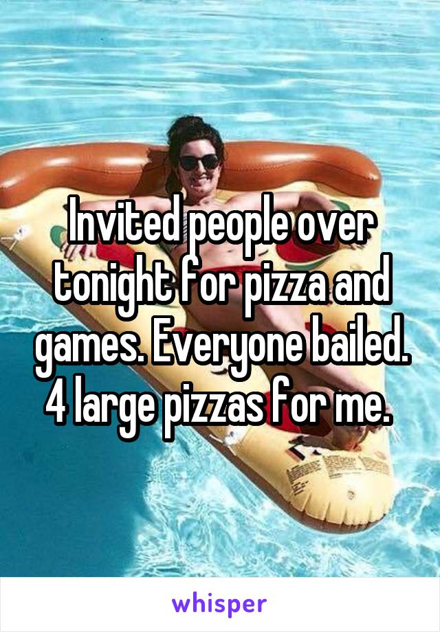 Invited people over tonight for pizza and games. Everyone bailed. 4 large pizzas for me.