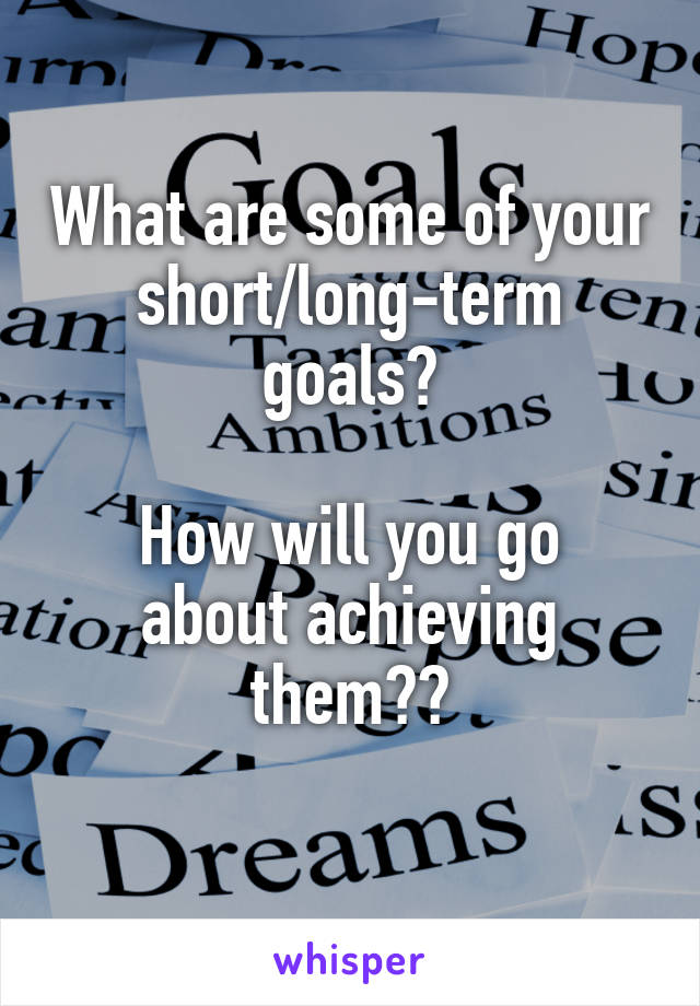 What are some of your short/long-term goals?  How will you go about achieving them??