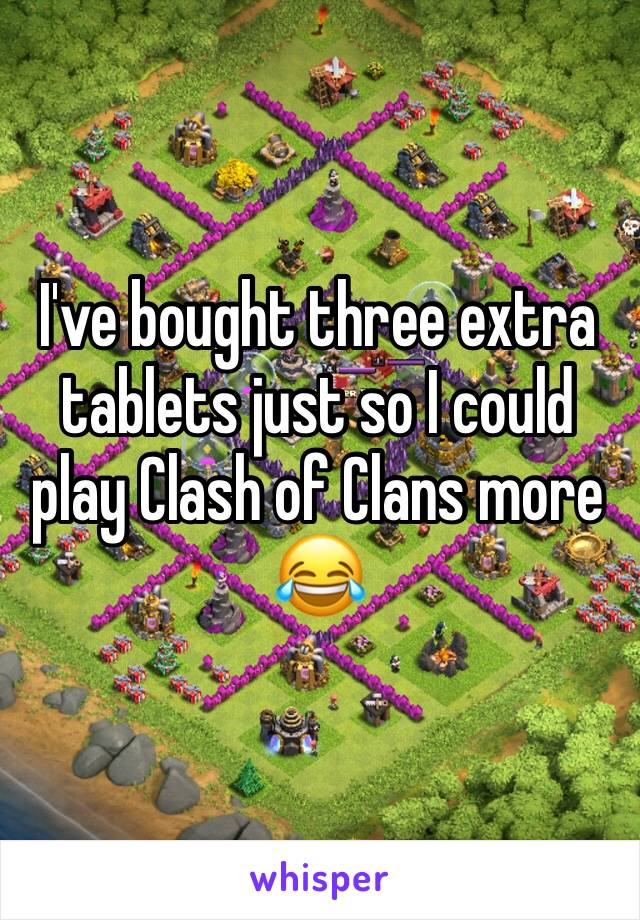 I've bought three extra tablets just so I could play Clash of Clans more 😂