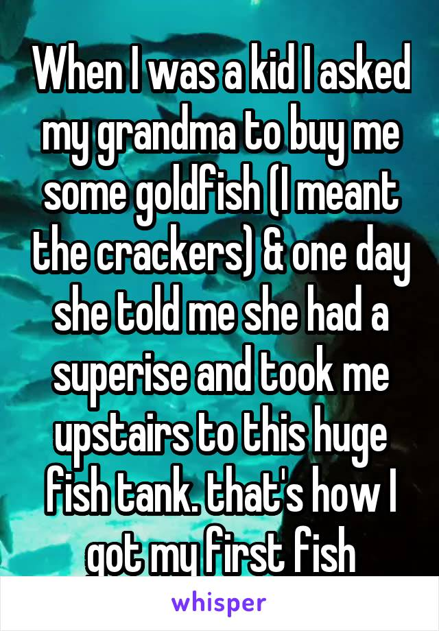 When I was a kid I asked my grandma to buy me some goldfish (I meant the crackers) & one day she told me she had a superise and took me upstairs to this huge fish tank. that's how I got my first fish