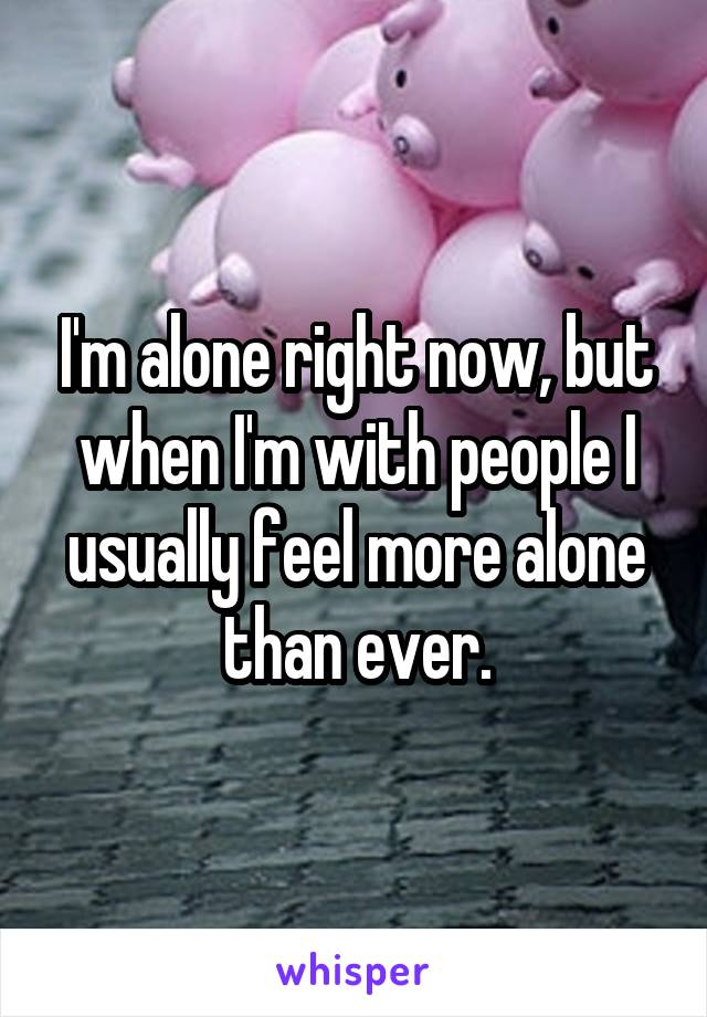 I'm alone right now, but when I'm with people I usually feel more alone than ever.