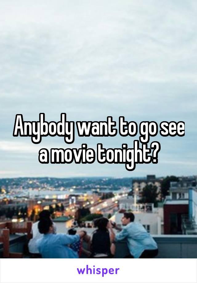 Anybody want to go see a movie tonight?