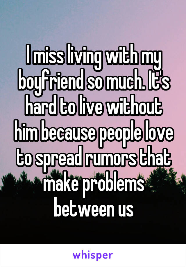 I miss living with my boyfriend so much. It's hard to live without him because people love to spread rumors that make problems between us