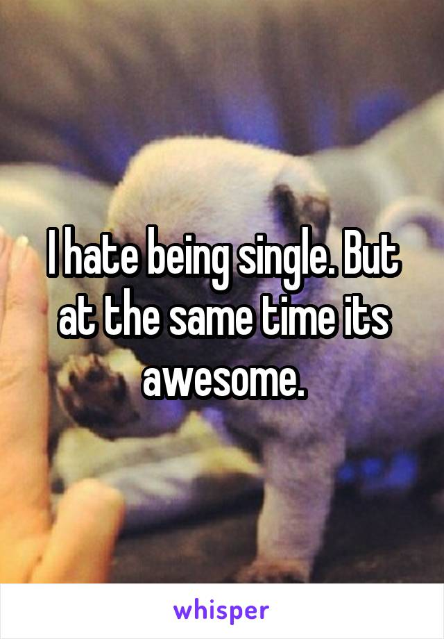 I hate being single. But at the same time its awesome.