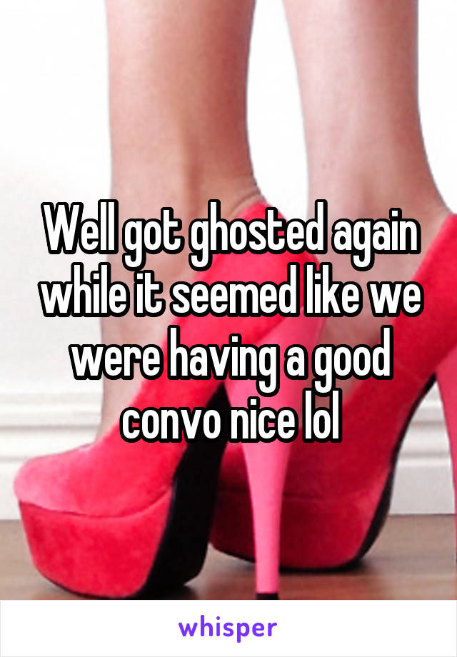 Well got ghosted again while it seemed like we were having a good convo nice lol
