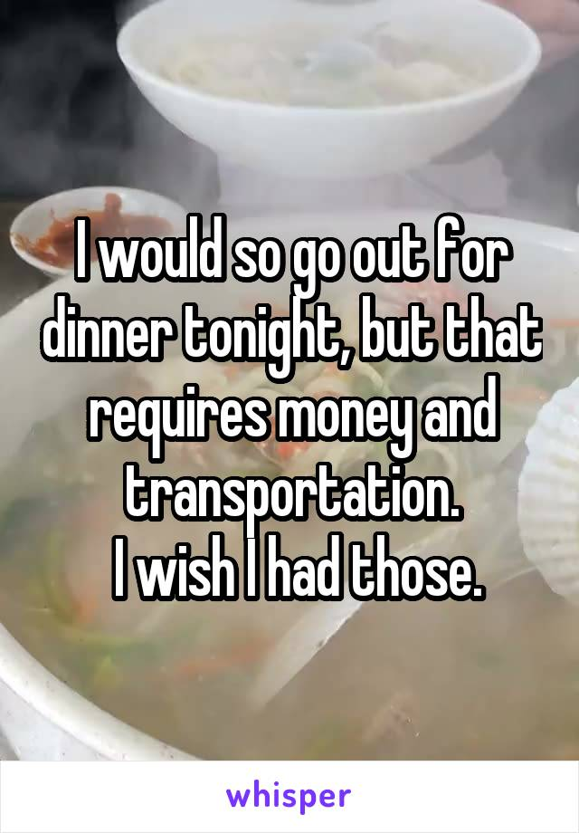 I would so go out for dinner tonight, but that requires money and transportation.  I wish I had those.