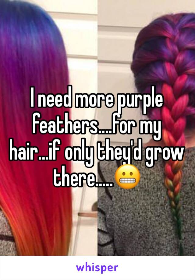 I need more purple feathers....for my hair...if only they'd grow there.....😬