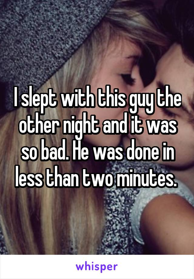 I slept with this guy the other night and it was so bad. He was done in less than two minutes.