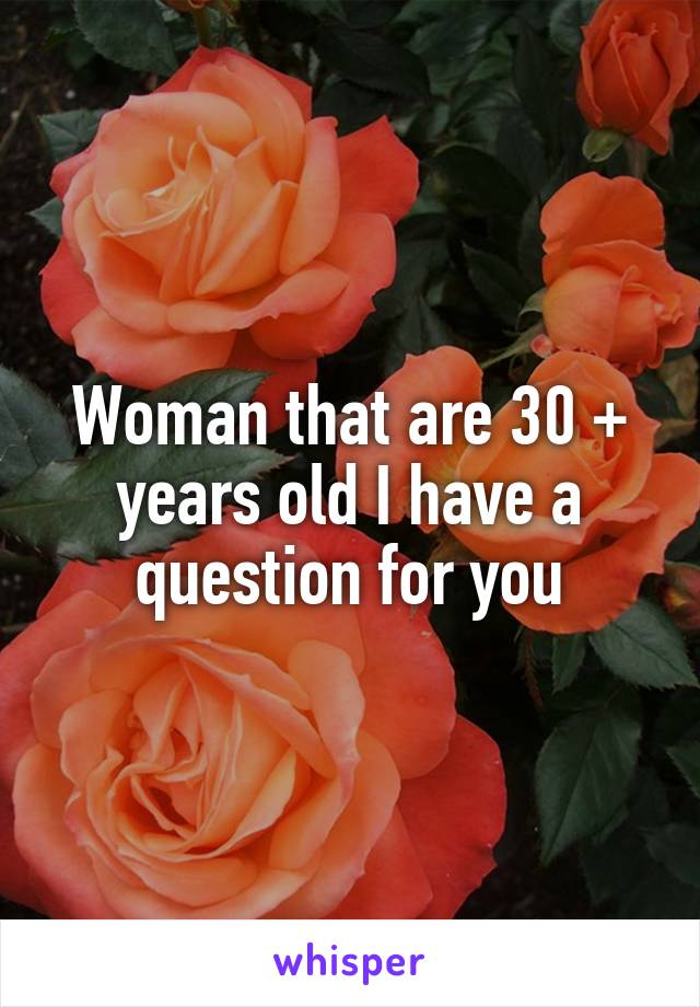 Woman that are 30 + years old I have a question for you