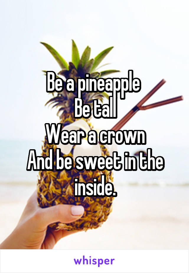 Be a pineapple  Be tall Wear a crown And be sweet in the inside.