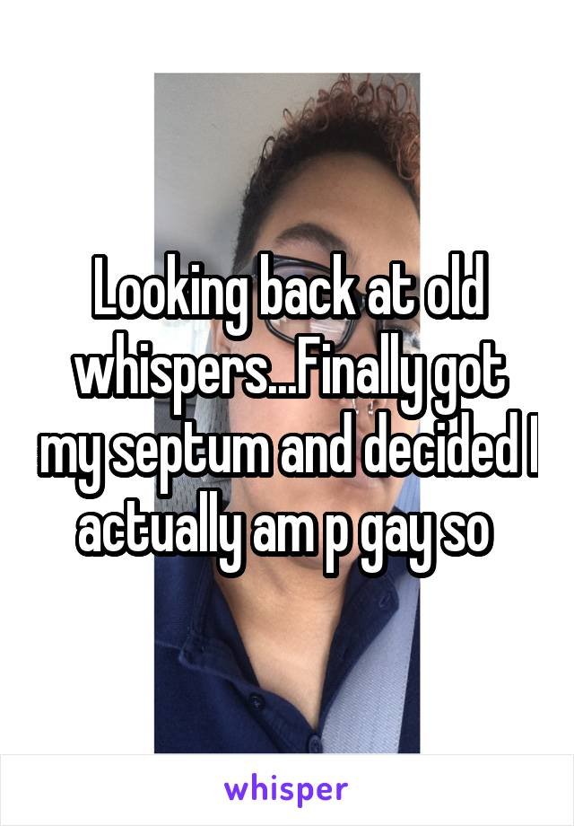 Looking back at old whispers...Finally got my septum and decided I actually am p gay so