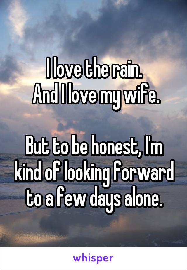 I love the rain.  And I love my wife.  But to be honest, I'm kind of looking forward to a few days alone.