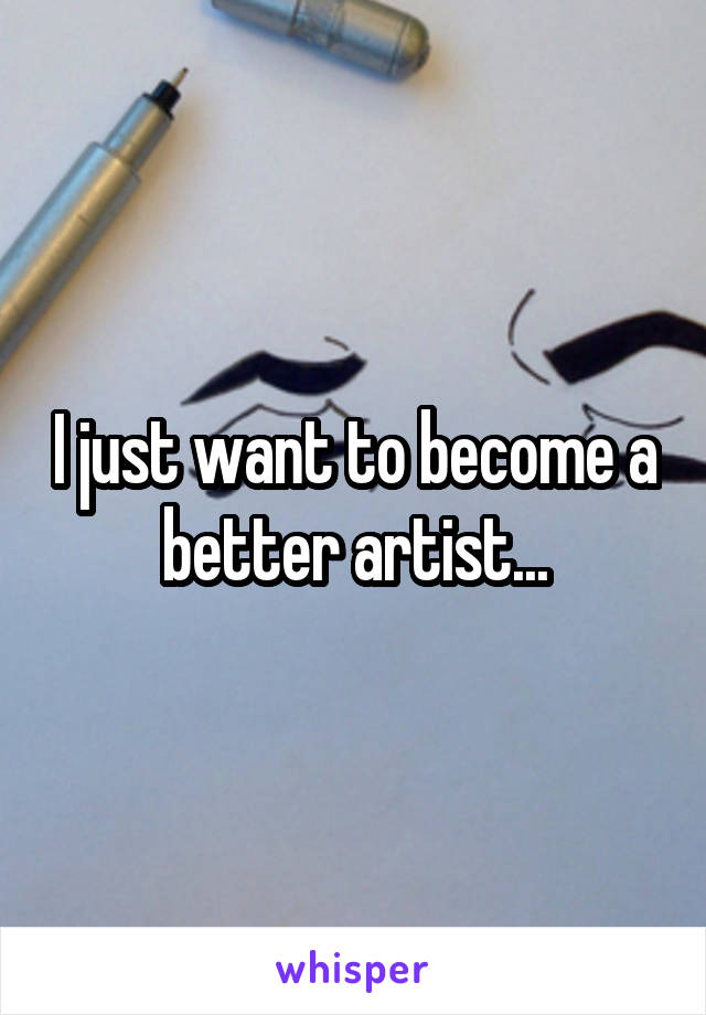 I just want to become a better artist...