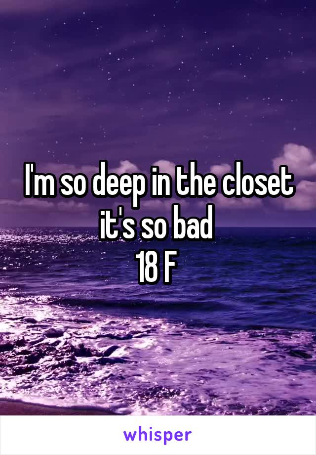 I'm so deep in the closet it's so bad  18 F