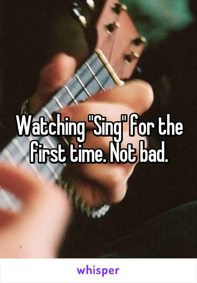 """Watching """"Sing"""" for the first time. Not bad."""